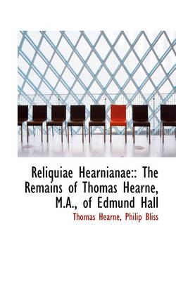 Reliquiae Hearnianae : The Remains of Thomas Hearne, M.A., of Edmund Hall by Thomas Hearne