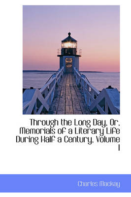 Through the Long Day, Or, Memorials of a Literary Life During Half a Century, Volume I by Charles MacKay