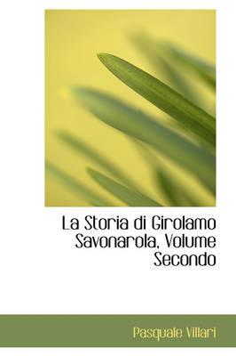 La Storia Di Girolamo Savonarola, Volume Secondo by Pasquale Villari