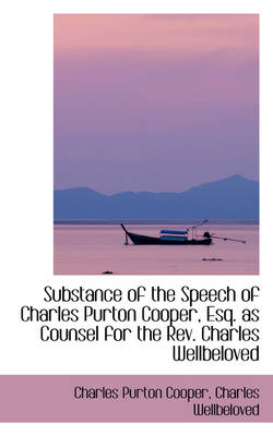 Substance of the Speech of Charles Purton Cooper, Esq. as Counsel for the REV. Charles Wellbeloved by Charles Purton Cooper
