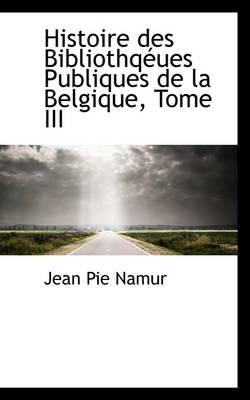 Histoire Des Bibliothq Ues Publiques de La Belgique, Tome III by Jean Pie Namur