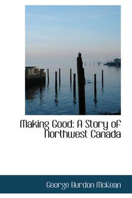 Making Good A Story of Northwest Canada by George Burdon McKean
