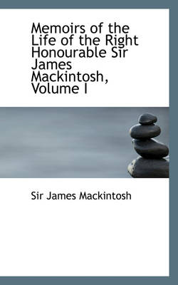 Memoirs of the Life of the Right Honourable Sir James Mackintosh, Volume I by James, Sir Mackintosh