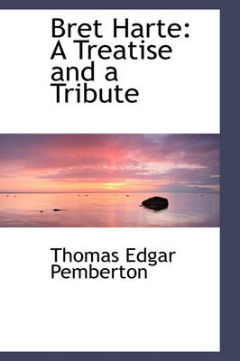 Bret Harte A Treatise and a Tribute by Thomas Edgar Pemberton