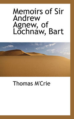 Memoirs of Sir Andrew Agnew, of Lochnaw, Bart by Thomas M'Crie