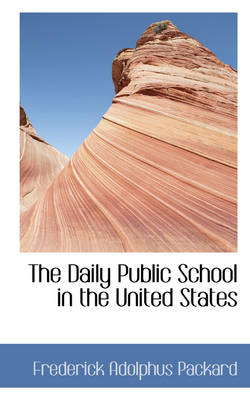 The Daily Public School in the United States by Frederick Adolphus Packard