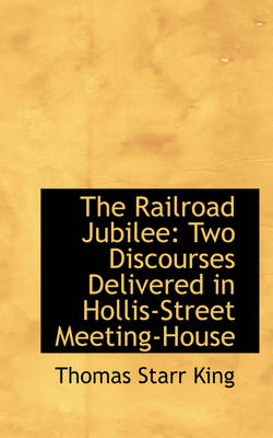 The Railroad Jubilee Two Discourses Delivered in Hollis-Street Meeting-House by Thomas Starr King