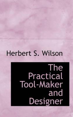 The Practical Tool-Maker and Designer by Herbert S Wilson