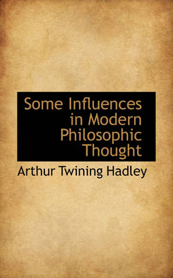 Some Influences in Modern Philosophic Thought by Arthur Twining Hadley