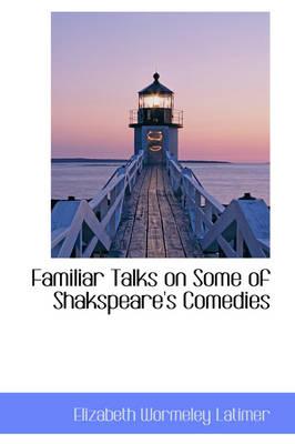 Familiar Talks on Some of Shakspeare's Comedies by Elizabeth Wormeley Latimer