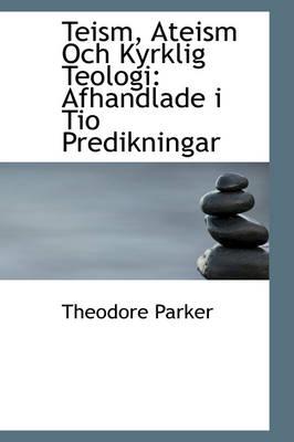 Teism, Ateism Och Kyrklig Teologi Afhandlade I Tio Predikningar by Theodore Parker