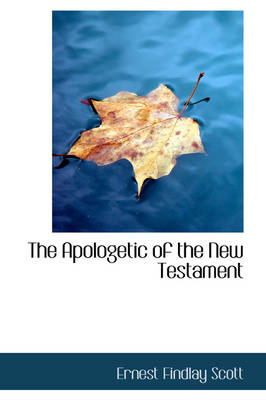 The Apologetic of the New Testament by Ernest Findlay Scott