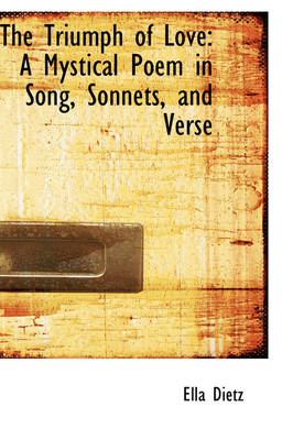 The Triumph of Love A Mystical Poem in Song, Sonnets, and Verse by Ella Dietz