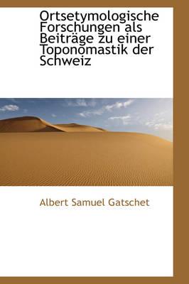 Ortsetymologische Forschungen ALS Beitr GE Zu Einer Toponomastik Der Schweiz by Albert Samuel Gatschet