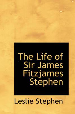 The Life of Sir James Fitzjames Stephen by Sir Leslie Stephen