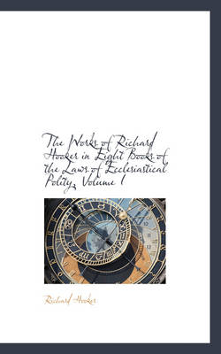 The Works of Richard Hooker in Eight Books of the Laws of Ecclesiastical Polity, Volume I by Richard Hooker