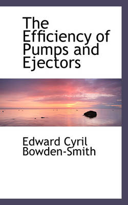 The Efficiency of Pumps and Ejectors by Edward Cyril Bowden-Smith