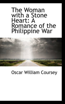 The Woman with a Stone Heart A Romance of the Philippine War by Oscar William Coursey