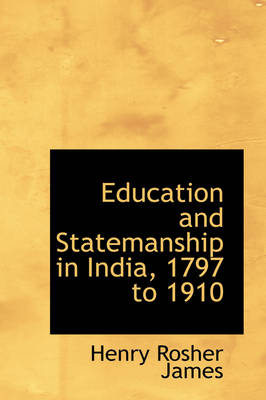 Education and Statemanship in India, 1797 to 1910 by Henry Rosher James