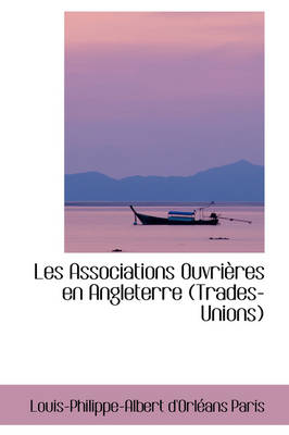 Les Associations Ouvri Res En Angleterre (Trades-Unions) by Louis-Philippe-Albert D'Orlans Paris