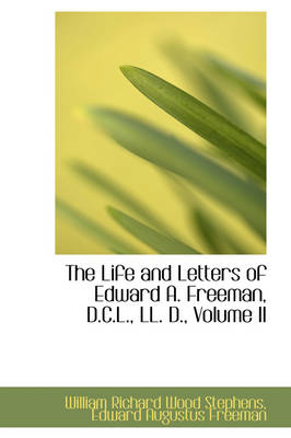 The Life and Letters of Edward A. Freeman, D.C.L., LL. D., Volume II by William Richard Wood Stephens