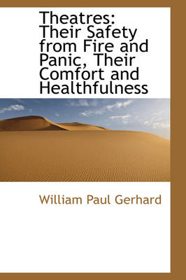 Theatres Their Safety from Fire and Panic, Their Comfort and Healthfulness by William Paul Gerhard