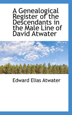 A Genealogical Register of the Descendants in the Male Line of David Atwater by Edward Elias Atwater