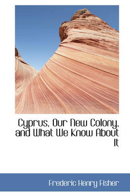 Cyprus, Our New Colony, and What We Know about It by Frederic Henry Fisher