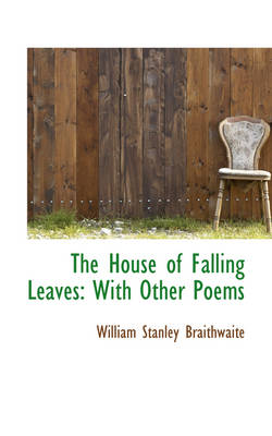 The House of Falling Leaves With Other Poems by William Stanley Braithwaite