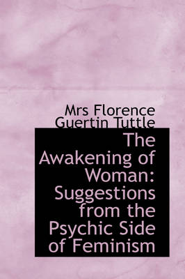 The Awakening of Woman Suggestions from the Psychic Side of Feminism by Mrs Florence Guertin Tuttle