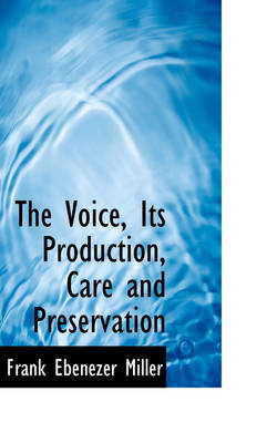 The Voice, Its Production, Care and Preservation by Frank Ebenezer Miller