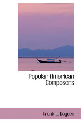 Popular American Composers by Frank L Boyden