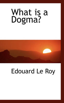What Is a Dogma? by Edouard Le Roy