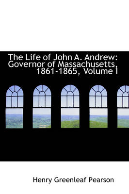 The Life of John A. Andrew Governor of Massachusetts, 1861-1865, Volume I by Henry Greenleaf Pearson