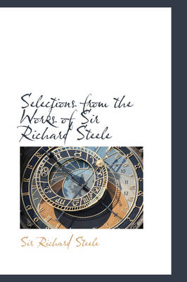 Selections from the Works of Sir Richard Steele by Richard, Sir Steele, Sir Richard Steele