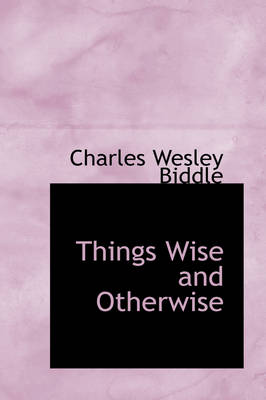 Things Wise and Otherwise by Charles Wesley Biddle