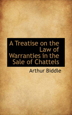 A Treatise on the Law of Warranties in the Sale of Chattels by Arthur Biddle