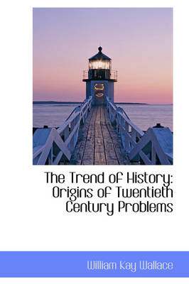 The Trend of History Origins of Twentieth Century Problems by William Kay Wallace