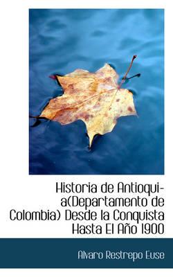 Historia de Antioquia Departamento de Colombia Desde La Conquista Hasta El Ano 1900 by Alvaro Restrepo Euse
