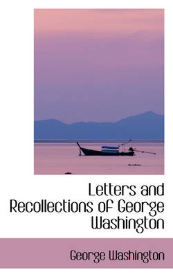 Letters and Recollections of George Washington by George Washington