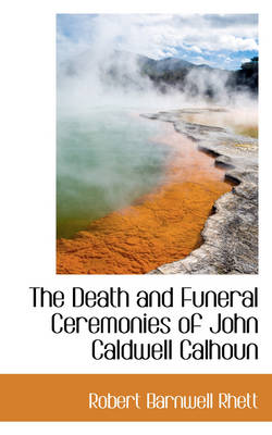 The Death and Funeral Ceremonies of John Caldwell Calhoun by Robert Barnwell Rhett