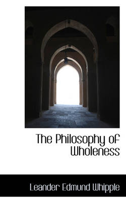 The Philosophy of Wholeness by Leander Edmund Whipple
