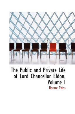 The Public and Private Life of Lord Chancellor Eldon, Volume I by Horace Twiss
