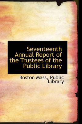 Seventeenth Annual Report of the Trustees of the Public Library by Boston Mass