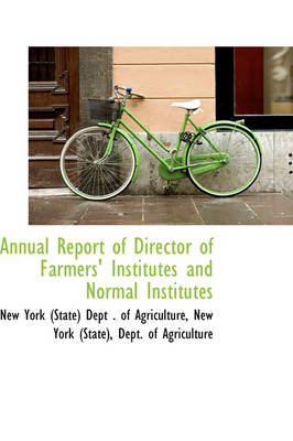 Annual Report of Director of Farmers' Institutes and Normal Institutes by New York State Dept of Agriculture, New York Agriculture