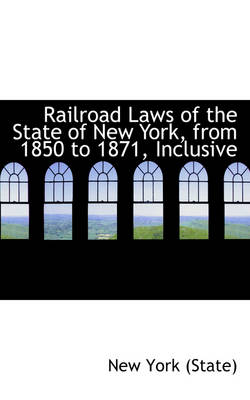 Railroad Laws of the State of New York, from 1850 to 1871, Inclusive by New York (State)