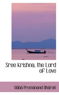 Sree Krishna, the Lord of Love by Bb Premnand Bhrati, B B Prem Nand Bh Rati