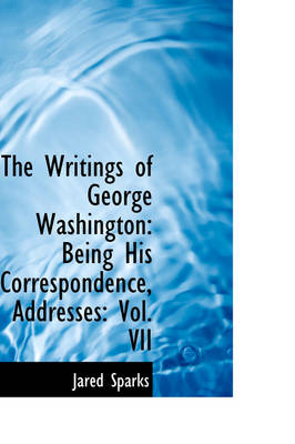 The Writings of George Washington Being His Correspondence, Addresses: Vol. VII by Jared Sparks