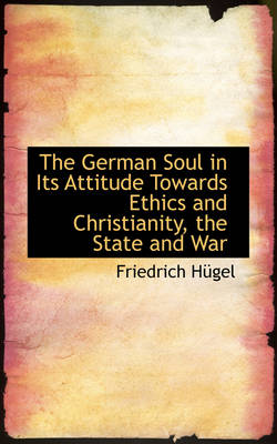The German Soul in Its Attitude Towards Ethics and Christianity, the State and War by Friedrich Hgel
