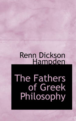 The Fathers of Greek Philosophy by Renn Dickson Hampden